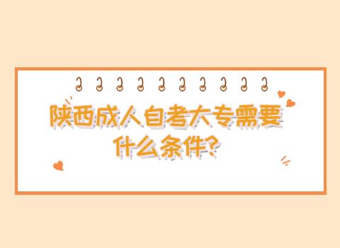 陕西成人自考大专需要什么条件?
